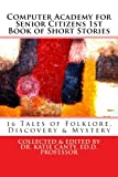 Computer Academy for Seniors 1st Book of Short Stories: 16 Senior Tales  of Folklore, Discovery, and Mystery (Volume 1)