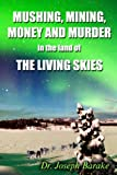 img - for Mushing, Mining, Money and Murder in the Land of the Living Skies book / textbook / text book
