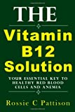 Rossie C Pattison The Vitamin B12 Solution: Your Essential Key To Healthy Red Blood Cells And Anemia (Nutrition And Health)