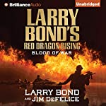 Larry Bond's Red Dragon Rising: Blood of War: Red Dragon Series, Book 4 | Larry Bond,Jim DeFelice