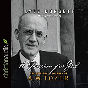 Passion for God: The Spiritual Journey of A. W. Tozer | [Lyle W. Dorsett]