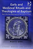 Early and Medieval Rituals and Theologies of Baptism: From the New Testament to the Council of Trent