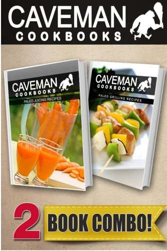 Paleo Juicing Recipes and Paleo Grilling Recipes: 2 Book Combo (Caveman Cookbooks) by Angela Anottacelli