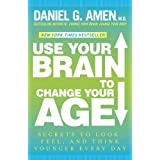 Use Your Brain to Change Your Age: Secrets to Look, Feel, and Think Younger Every Day ~ Daniel G. Md Amen