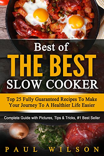 Best of the Best Slow Cooker: Top 25 Fully Guaranteed Recipes To Make Your Journey To A Healthier Life Easier by Paul Wilson