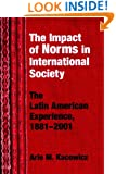 The Impact Of Norms In International Society: The Latin American Experience, 1881-2001 (The Helen Kellogg Institute for International Studies Series)