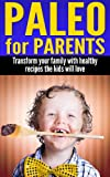 Paleo For Parents: Transform your family with healthy recipes the kids will love.