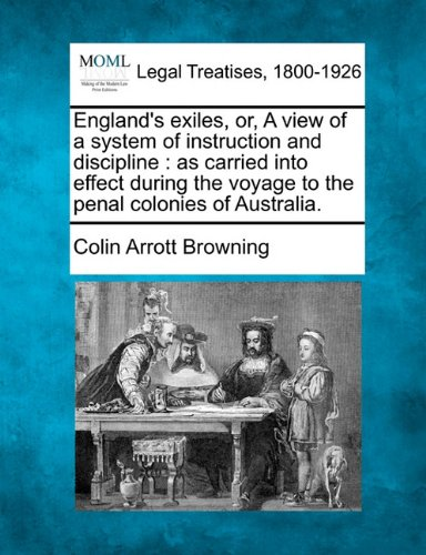 England's exiles, or, A view of a system of instruction and discipline: as carried into effect during the voyage to the penal colonies of Australia.
