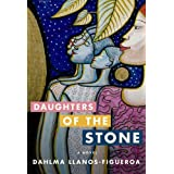 Daughters of the Stone: A Novel ~ Dahlma Llanos-Figueroa