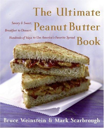 Ultimate Peanut Butter Book : Savory And Sweet, Breakfast To Dessert, Hundreds Of Ways To Use Americas Favorite Spread, BRUCE WEINSTEIN, MARK SCARBROUGH