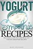 Yogurt Smoothie Recipes: Delcious, Low-Fat And Healthy Yogurt Smoothies (Vegan, Vegetarian, Low-Fat, Fruit and Vegetable Smoothies for Losing Weight and Staying Healthy Book 1)