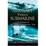 Aircraft Versus Submarines 1912-1945: The Evolution of Anti-submarine Aircraftby Dr. Alfred Price