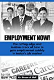 Employment Now!: The cutting edge and insiders track of how to gain employment quickly in today's job market