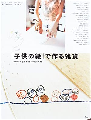 「子供の絵」で作る雑貨―かわいい。を残す・贈るアイデア40 (AC mook―カフェタイムブックスシリーズ)