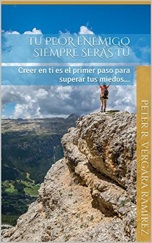 TU PEOR ENEMIGO SIEMPRE SERÁS TÚ: Creer en ti es el primer paso para superar tus miedos... (Motivación Para Vivir Plenamente nº 1)