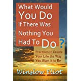 What Would You Do If There Was Nothing You Had To Do? ~ Winslow Eliot