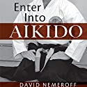 Enter into Aikido Audiobook by David Nemeroff Narrated by David Nemeroff