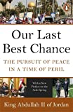 King Abdullah Abdullah Our Last Best Chance: The Pursuit of Peace in a Time of Peril