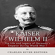 Kaiser Wilhelm II: The Life and Legacy of Germany's Emperor During World War I (       UNABRIDGED) by Charles River Editors Narrated by T. David Rutherford