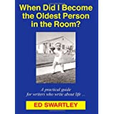 When Did I Become the Oldest Person in the Room? (A practical guide for writers who write about life ...) ~ Ed Swartley