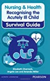 Nursing & Health Survival Guide Recognising the Acutely Ill Child: Early Recognition (Nursing and Health Survival Guides)