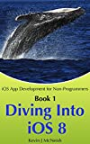 Diving Into iOS 8: The Series on How to Write iPhone & iPad Apps (iOS App Development for Non-Programmers Book 1)