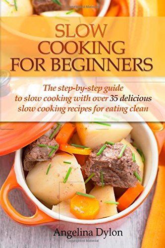Slow Cooking For Beginners: The step-by-step guide to slow cooking with over 35 delicious slow cooking recipes for eating clean by Angelina Dylon
