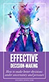 Effective Decision-Making: How to make better decisions under uncertainty and pressure