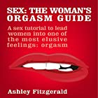 Sex: The Woman's Orgasm Guide: A Sex Tutorial to Lead Women into One of the Most Elusive Feelings: Orgasm Hörbuch von Ashley Fitzgerald Gesprochen von: Lia Langola