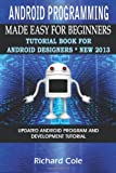 Android Programming Made Easy For Beginners: Tutorial Book For Android Designers * New 2013.: Updated Android Programming And Development Tutorial Guide