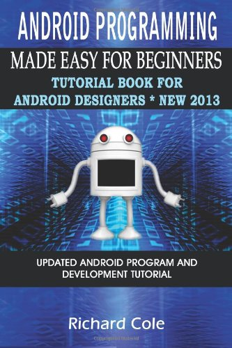 Android Programming Made Easy For Beginners Tutorial Book For Android Designers New 2013 Updated Android Programming And Development Tutorial Guide