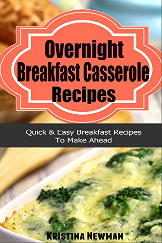 Overnight Breakfast Casserole Recipes: Delicious, Stress Free Breakfast and Brunch Recipes (Breakfast,Breakfast cookbooks, Breakfast recipes, Breakfast, Breakfast Casserole Recipes) by Kristina Newman