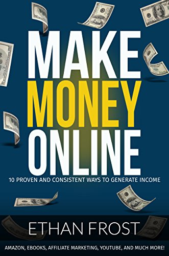 Make Money Online: 10 Proven and Consistent Ways to Generate Income..Amazon, Ebooks, Affiliate Marketing, and Much More! (Make Money with Merch by Amazon, … Online, Retail Arbitrage, Dropshipping)