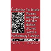 Gaslighting, the Double Whammy, Interrogation, and Other Methods of Covert Control in Psychotherapy and Analysis