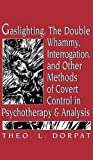 Gaslighting, the Double Whammy, Interrogation and Other Methods of Covert Control in Psychotherapy and Analysis