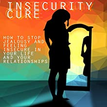 Insecurity Cure: How to Stop Jealousy and Feeling Insecure in Your Life and Your Relationships Audiobook by Mark Hamman Narrated by Leanne Yau