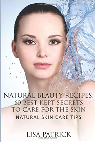 Natural Beauty Recipes: 60 Best Kept Secrets To Care For The Skin