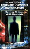 SOLVING CRIMES WITH HYPNOSIS: How To Book of Forensic Hypnosis Investigation
