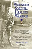 Wounded Soldier, Healing Warrior: A Personal Story of a Vietnam Veteran Who Lost his Legs but Found His Soul