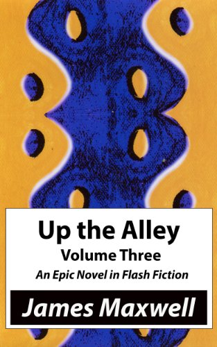 James Maxwell - Up the Alley, Volume Three: An Epic Novel in Flash Fiction