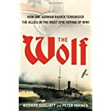 The Wolf: How One German Raider Terrorized the Allies in the Most Epic Voyage of WWIby Richard Guilliatt