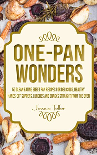 One-Pan Wonders: 50 Clean Eating Sheet Pan Recipes for Delicious, Healthy Hands-Off Suppers, Lunches and Snacks Straight From the Oven (Clean Eating Sheet Pan Cookbook) by Jessica Teller