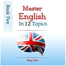 Master English in 12 Topics, Book 2: Over 200 New Words and Phrases Explained (       UNABRIDGED) by Jenny Smith Narrated by Jus Sargeant