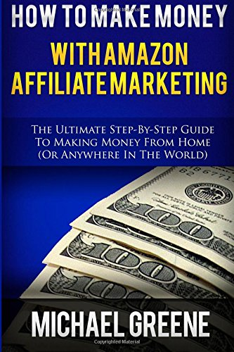 How To Make Money With Amazon Affiliate Marketing: The Ultimate Step-By-Step Guide To Making Money From Home (Affiliate Marketing,How To Make Money … program, amazon affiliate books) (Volume 1)