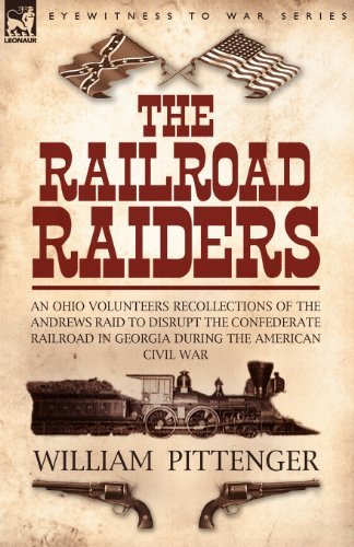 The Railroad Raiders: an Ohio Volunteers Recollections of the Andrews Raid to Disrupt the Confederate Railroad in Georgia During the American Civil War PDF