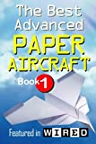 The Best Advanced Paper Aircraft Book 1: Long Distance Gliders, Performance Paper Airplanes, and Gliders with Landing Gear