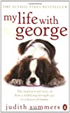 My Life with George: The Inspirational Story of How a Wilful Dog Brought Joy to a Bereaved Family Judith Summers