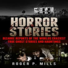 Horror Stories: Bizarre Reports of the World's Craziest True Ghost Stories and Hauntings Audiobook by Roger P. Mills Narrated by Matthew Weller