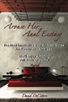 Arouse Her Anal Ecstasy - Revised: The Most Innovative Step-By-Step Guide for Pleasurable Anal Sex. She'll Enjoy Amazing Full-Body Orgasms!