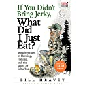 If You Didn't Bring Jerky, What Did I Just Eat?: Misadventures in Hunting, Fishing, and the Wilds of Suburbia Audiobook by Bill Heavey Narrated by Ian Patrick Williams